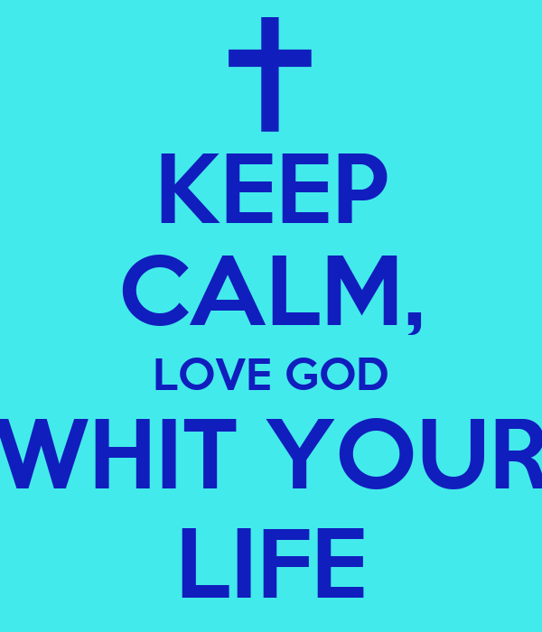 KEEP CALM, LOVE GOD WHIT YOUR LIFE