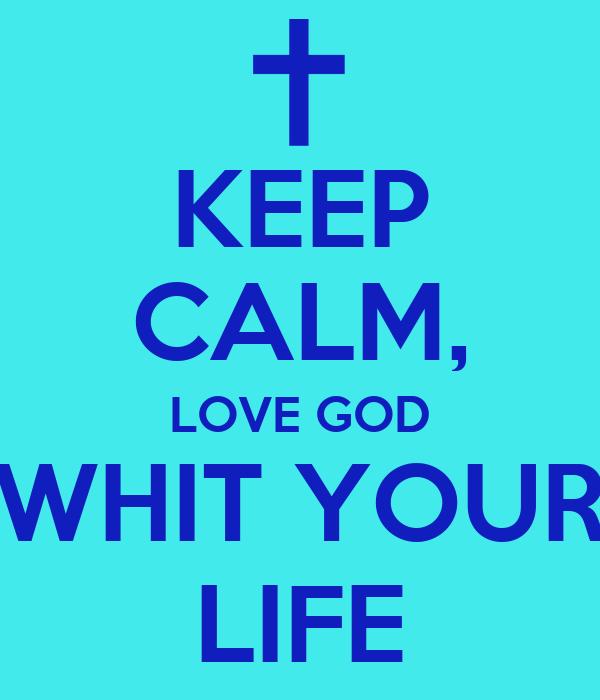 KEEP CALM, LOVE GOD WHIT YOUR LIFE
