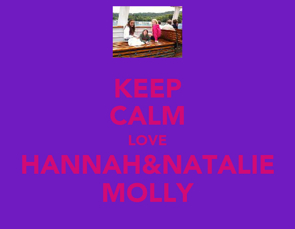 KEEP CALM LOVE HANNAH&NATALIE MOLLY