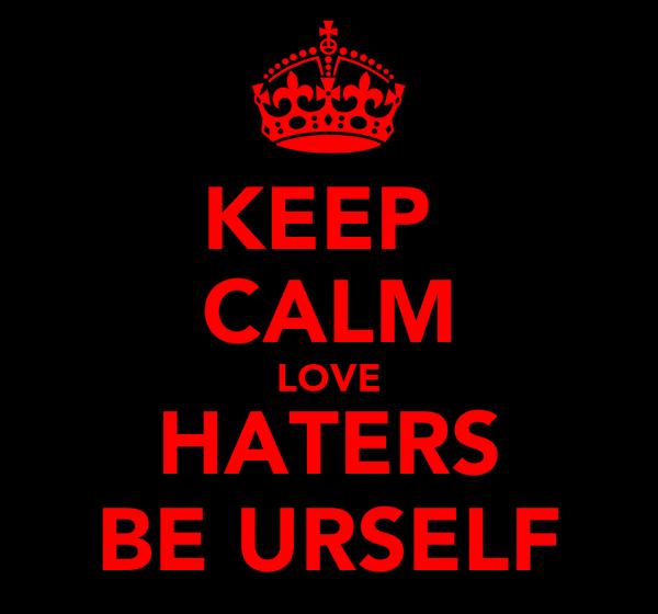 KEEP  CALM LOVE HATERS BE URSELF