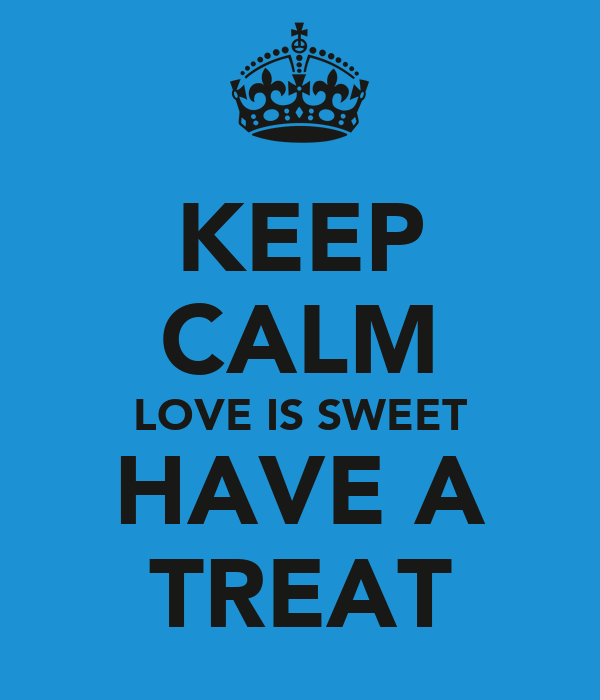 KEEP CALM LOVE IS SWEET HAVE A TREAT