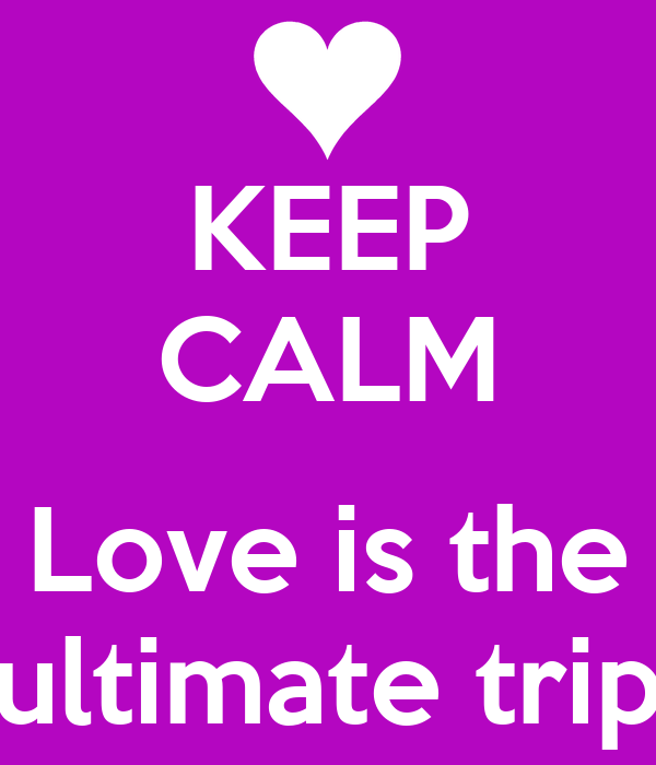 KEEP CALM  Love is the ultimate trip