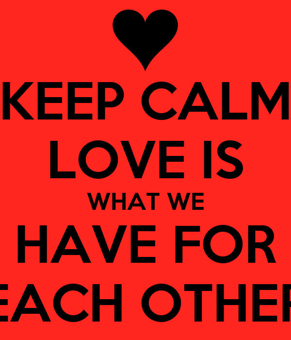 KEEP CALM LOVE IS WHAT WE HAVE FOR EACH OTHER