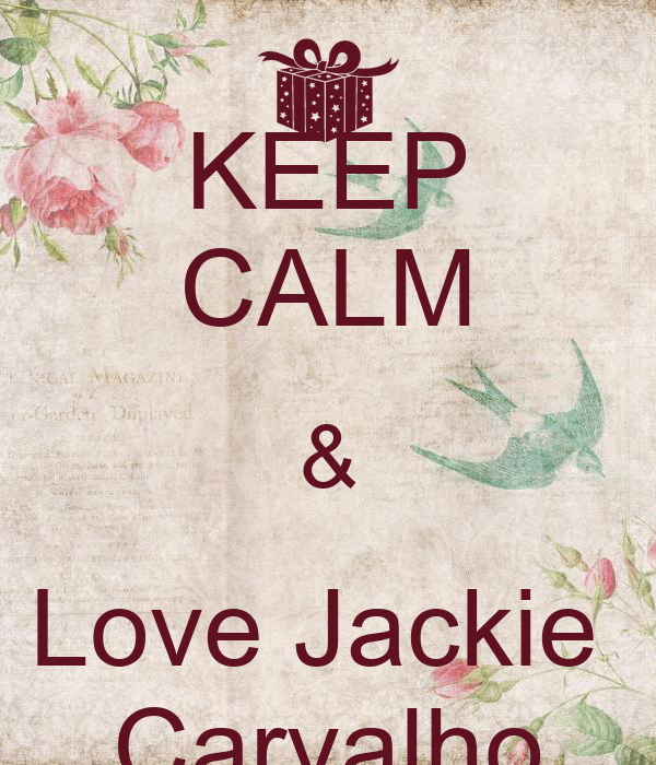 KEEP CALM & Love Jackie  Carvalho