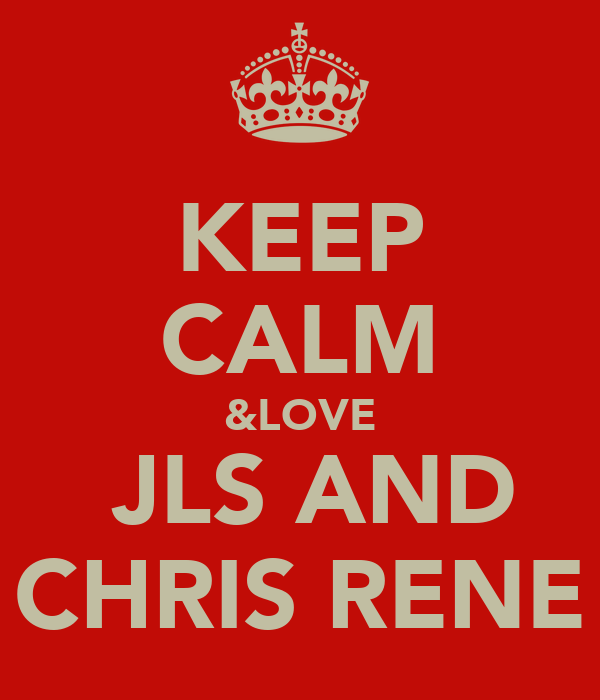 KEEP CALM &LOVE  JLS AND CHRIS RENE