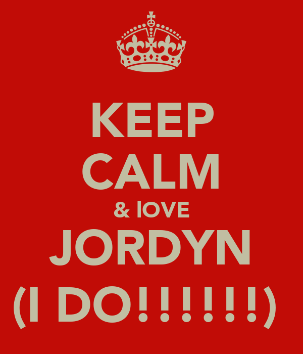KEEP CALM & lOVE JORDYN (I DO!!!!!!)