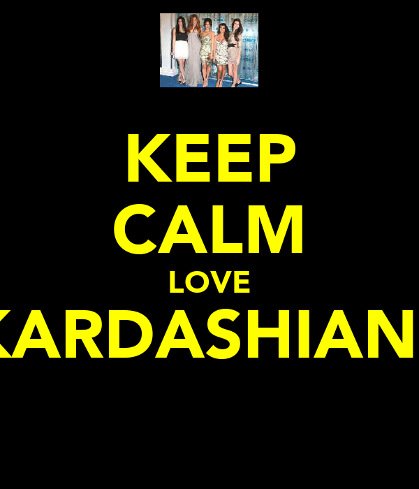 KEEP CALM LOVE KARDASHIANS