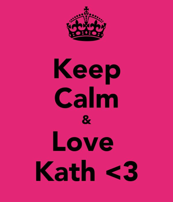 Keep Calm & Love  Kath <3