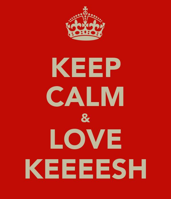 KEEP CALM & LOVE KEEEESH