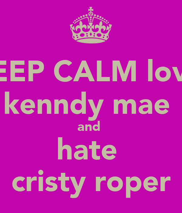 KEEP CALM love  kenndy mae  and  hate  cristy roper