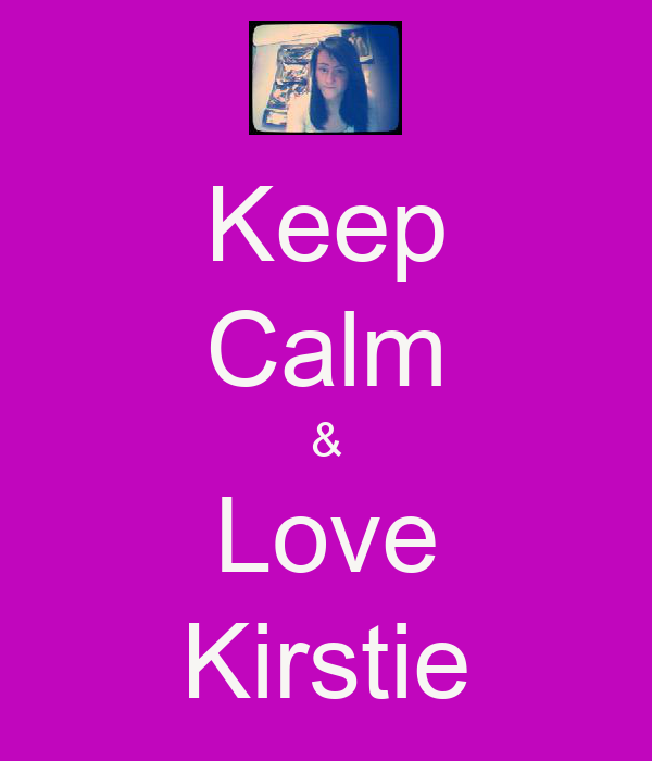 Keep Calm & Love Kirstie