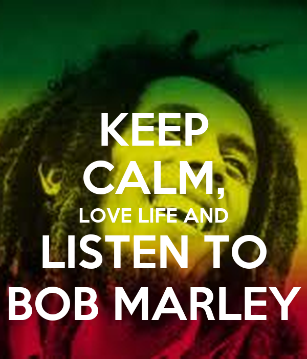 KEEP CALM, LOVE LIFE AND LISTEN TO BOB MARLEY