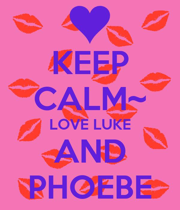 KEEP CALM~ LOVE LUKE AND PHOEBE