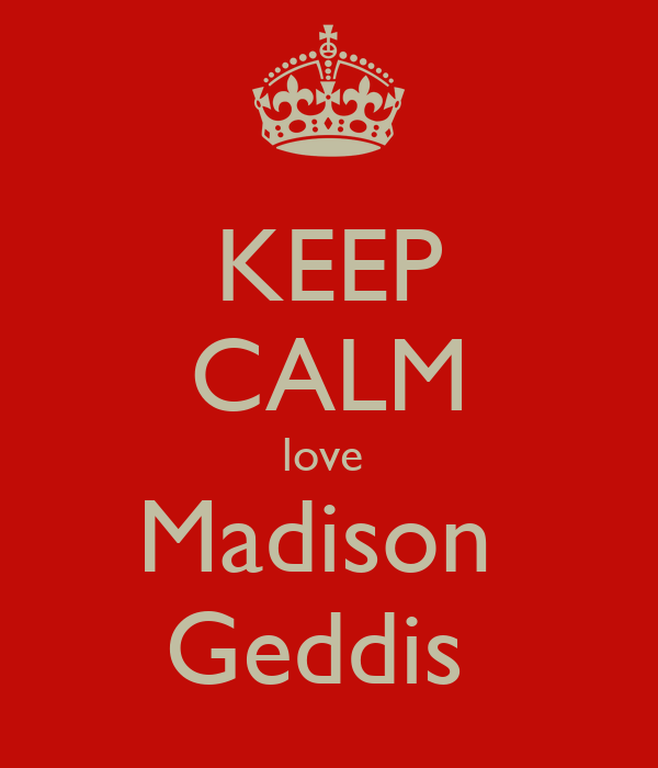 KEEP CALM love  Madison  Geddis