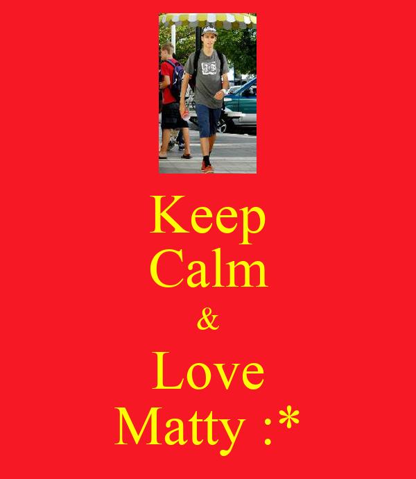 Keep Calm & Love Matty :*