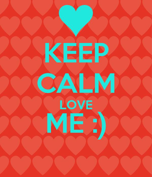 KEEP CALM LOVE ME :)
