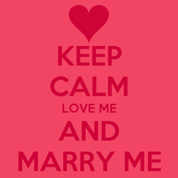 KEEP CALM LOVE ME AND MARRY ME