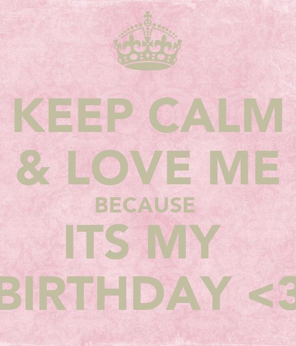 KEEP CALM & LOVE ME BECAUSE  ITS MY  BIRTHDAY <3