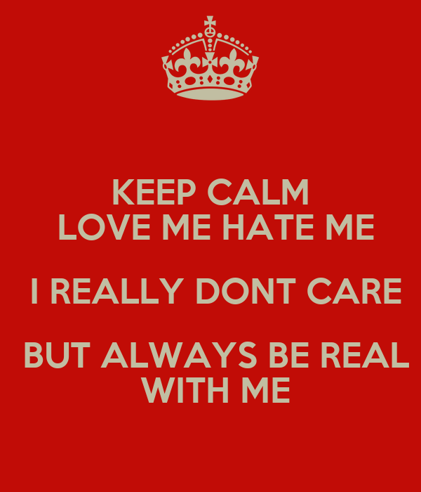 KEEP CALM LOVE ME HATE ME I REALLY DONT CARE BUT ALWAYS BE REAL WITH ME