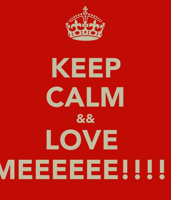 KEEP CALM && LOVE  MEEEEEE!!!!!