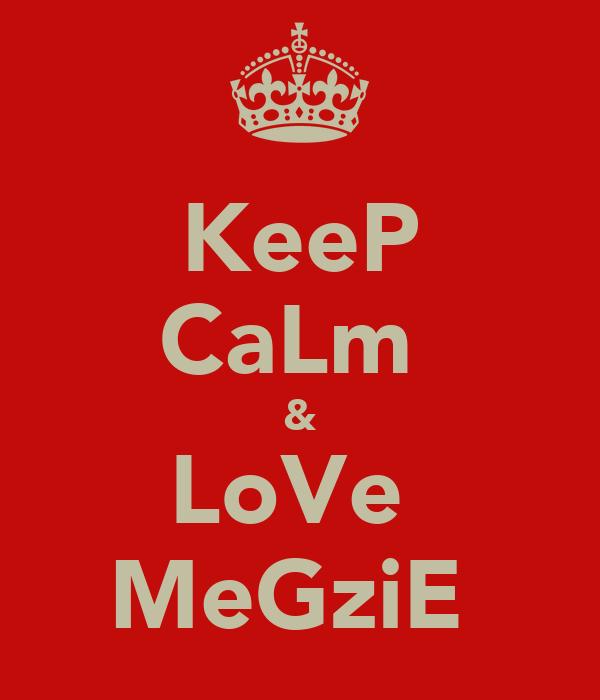 KeeP CaLm  & LoVe  MeGziE