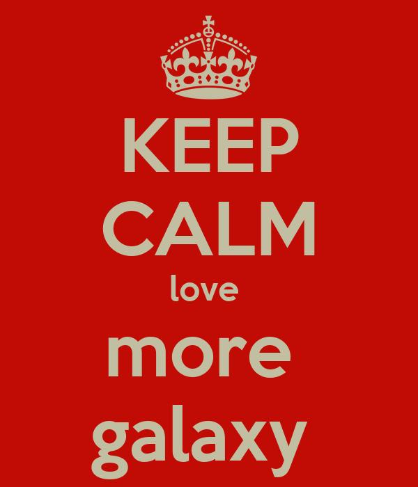 KEEP CALM love  more  galaxy