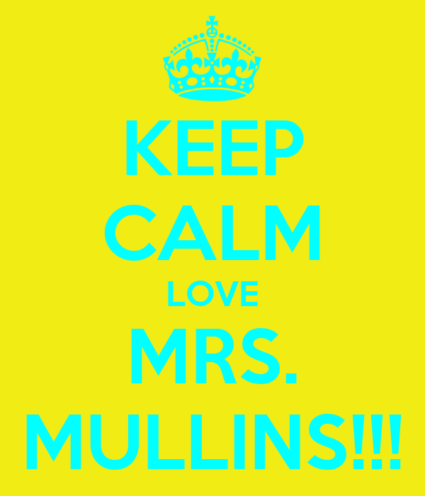 KEEP CALM LOVE MRS. MULLINS!!!