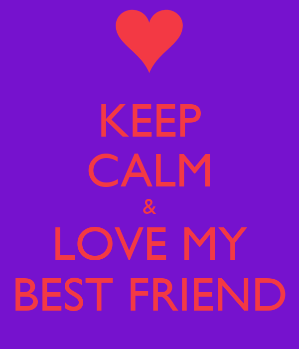 KEEP CALM & LOVE MY BEST FRIEND