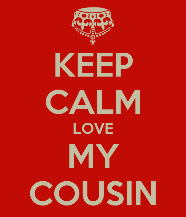 KEEP CALM LOVE MY COUSIN
