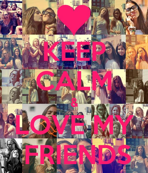 KEEP CALM & LOVE MY  FRIENDS