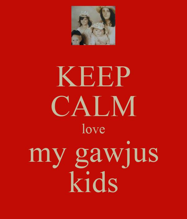 KEEP CALM love my gawjus kids
