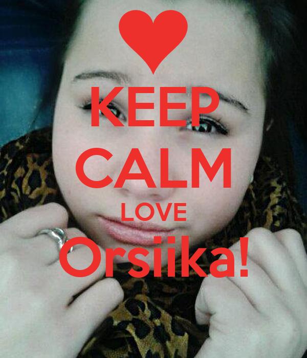 KEEP CALM LOVE Orsiika!