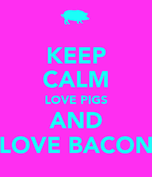 KEEP CALM LOVE PIGS AND LOVE BACON