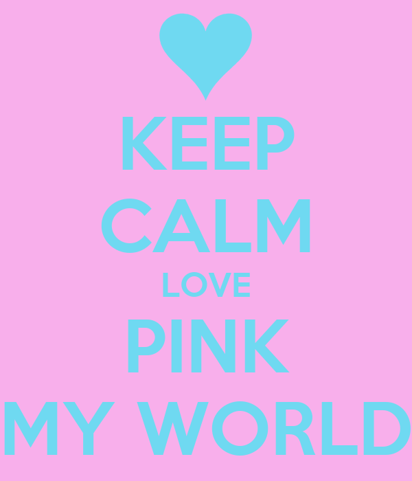 KEEP CALM LOVE PINK MY WORLD