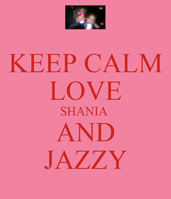 KEEP CALM LOVE SHANIA  AND JAZZY
