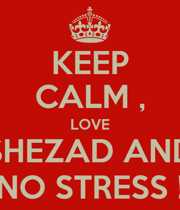 KEEP CALM , LOVE SHEZAD AND NO STRESS !
