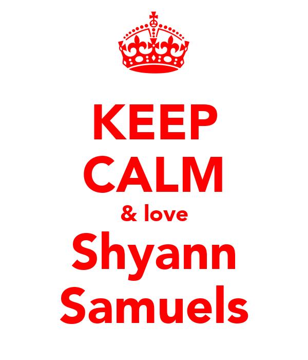 KEEP CALM & love Shyann Samuels