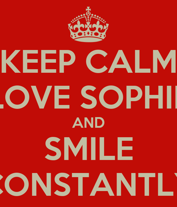 KEEP CALM LOVE SOPHIE AND SMILE CONSTANTLY
