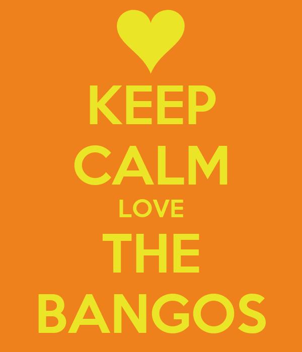 KEEP CALM LOVE THE BANGOS