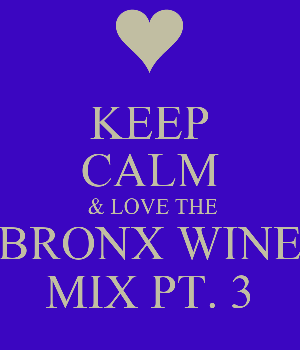 KEEP CALM  & LOVE THE BRONX WINE MIX PT. 3