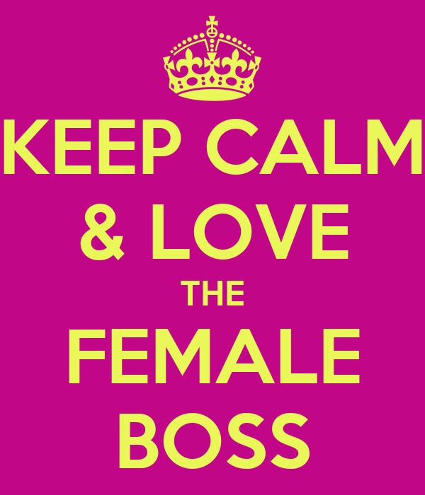KEEP CALM & LOVE THE FEMALE BOSS