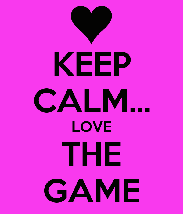KEEP CALM... LOVE THE GAME