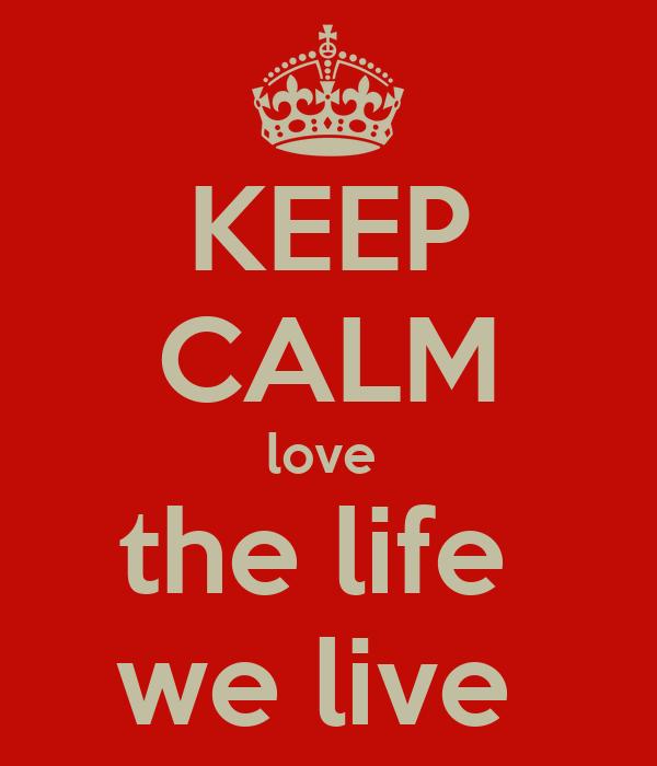 KEEP CALM love  the life  we live