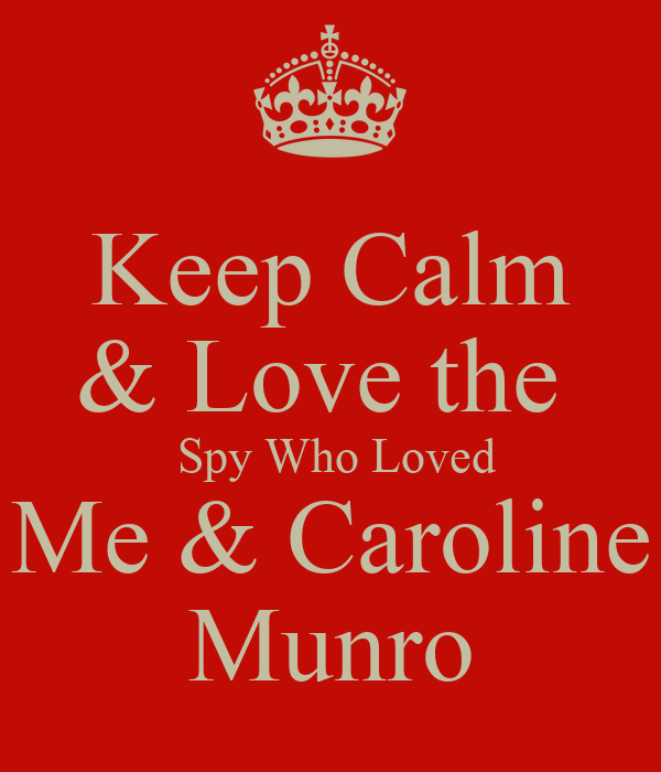 Keep Calm & Love the   Spy Who Loved Me & Caroline Munro
