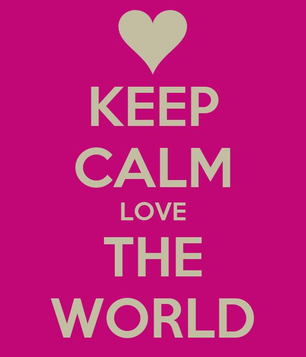 KEEP CALM LOVE THE WORLD