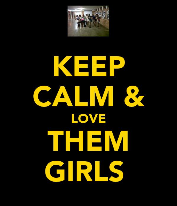 KEEP CALM & LOVE THEM GIRLS