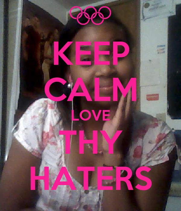 KEEP CALM LOVE THY HATERS
