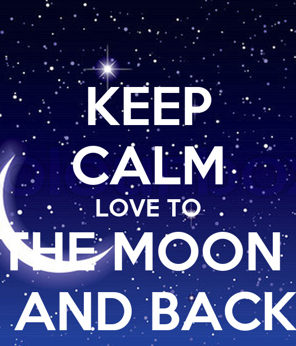 KEEP CALM LOVE TO THE MOON   AND BACK