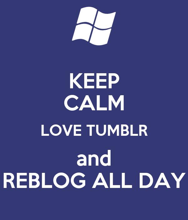 KEEP CALM LOVE TUMBLR and REBLOG ALL DAY