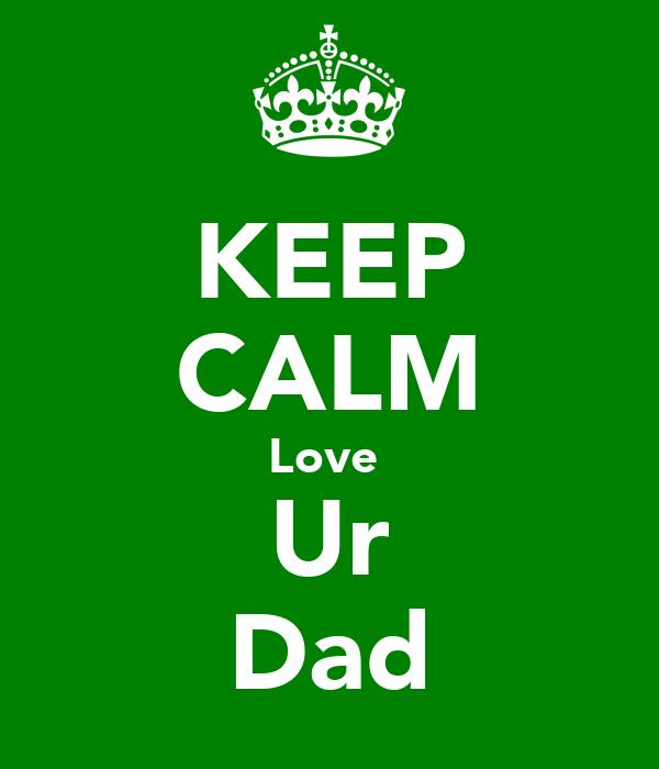 KEEP CALM Love  Ur Dad
